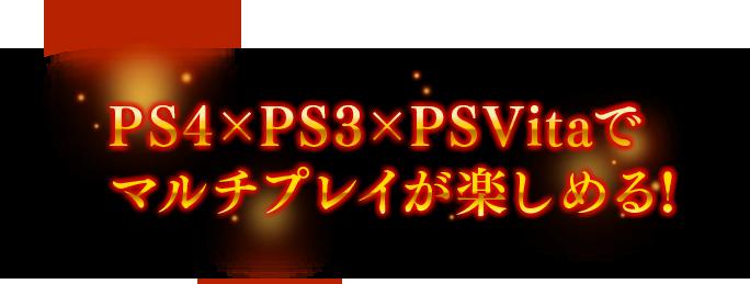 PS4×PS3×PSVitaで マルチプレイが楽しめる!